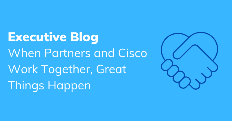 When Partners and Cisco Work Together, Great Things Happen
